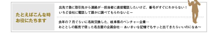 たとえばこんな時お役にたちます 1)出先で急に取引先から連絡が…担当者に直接電話したいけど、番号がすぐにわからない!いちど会社に電話して誰かに調べてもらわないとー 2)去年の7 月ぐらいに名刺交換した、岐阜県のベンチャー企業…おととしの販売で使った名古屋の企画会社… あいまいな記憶でもサッと出てきたらいいのになあ~